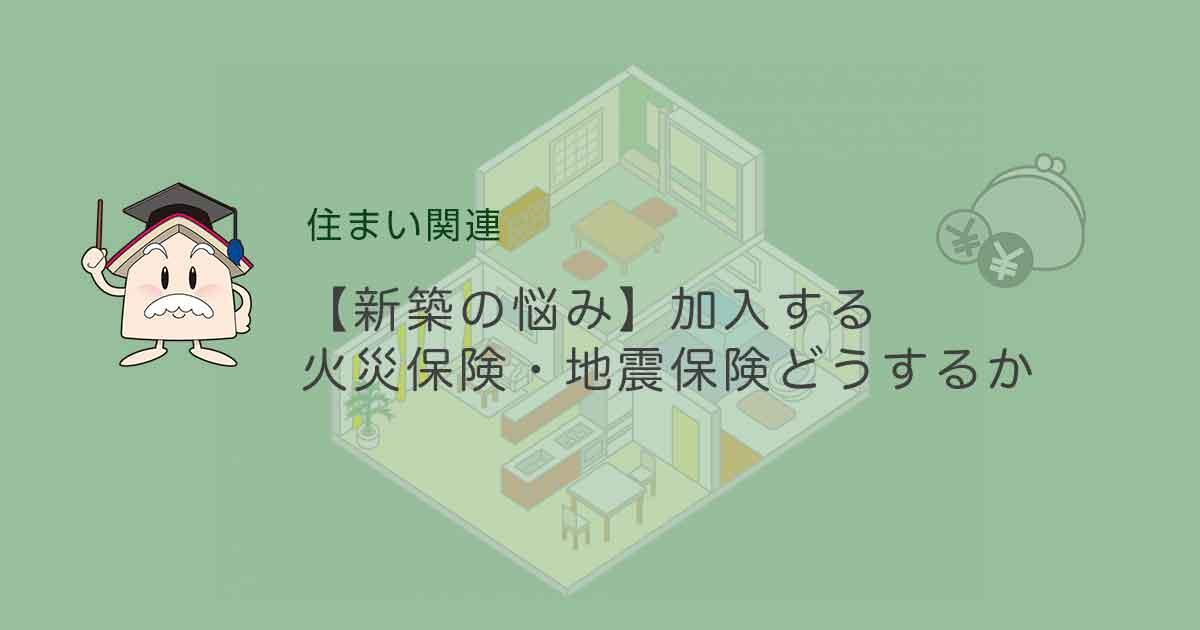 【新築の悩み】加入する火災保険・地震保険どうするか