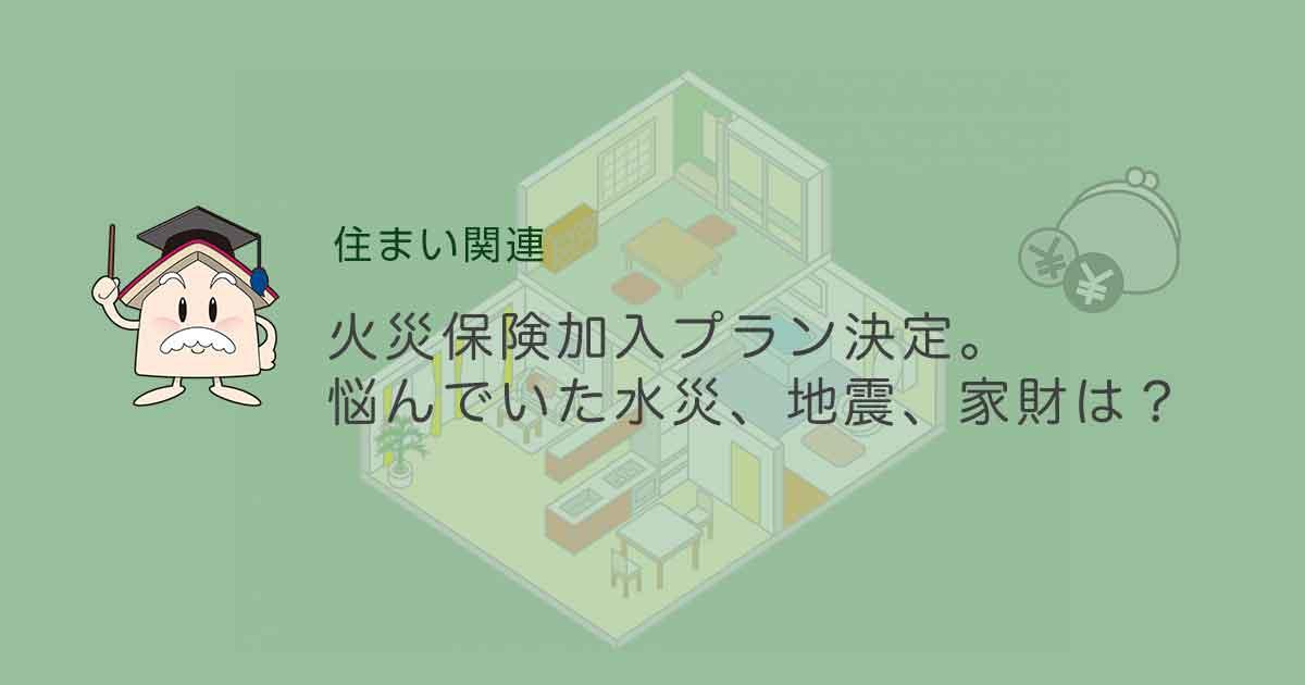 火災保険加入プラン決定。悩んでいた水災、地震、家財は?